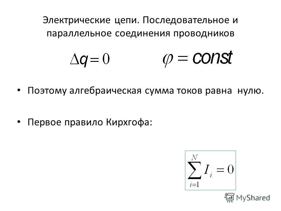 Электрические цепи. Последовательное и параллельное соединения проводников Поэтому алгебраическая сумма токов равна нулю. Первое правило Кирхгофа: