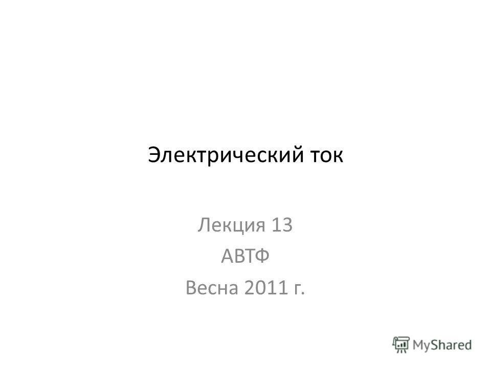 Электрический ток Лекция 13 АВТФ Весна 2011 г.