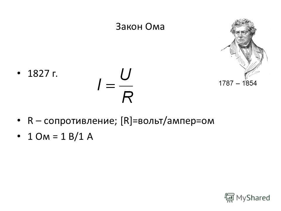 Закон Ома 1827 г. R – сопротивление; [R]=вольт/ампер=ом 1 Ом = 1 В/1 А 1787 – 1854