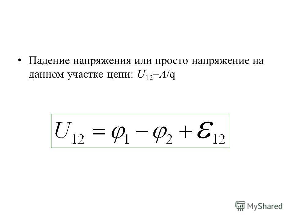 Падение напряжения или просто напряжение на данном участке цепи: U 12 =A/q