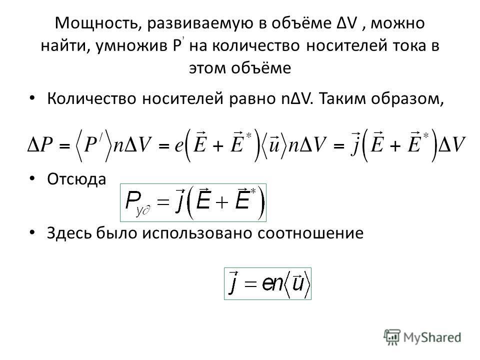 Мощность, развиваемую в объёме ΔV, можно найти, умножив P на количество носителей тока в этом объёме Количество носителей равно nΔV. Таким образом, Отсюда Здесь было использовано соотношение