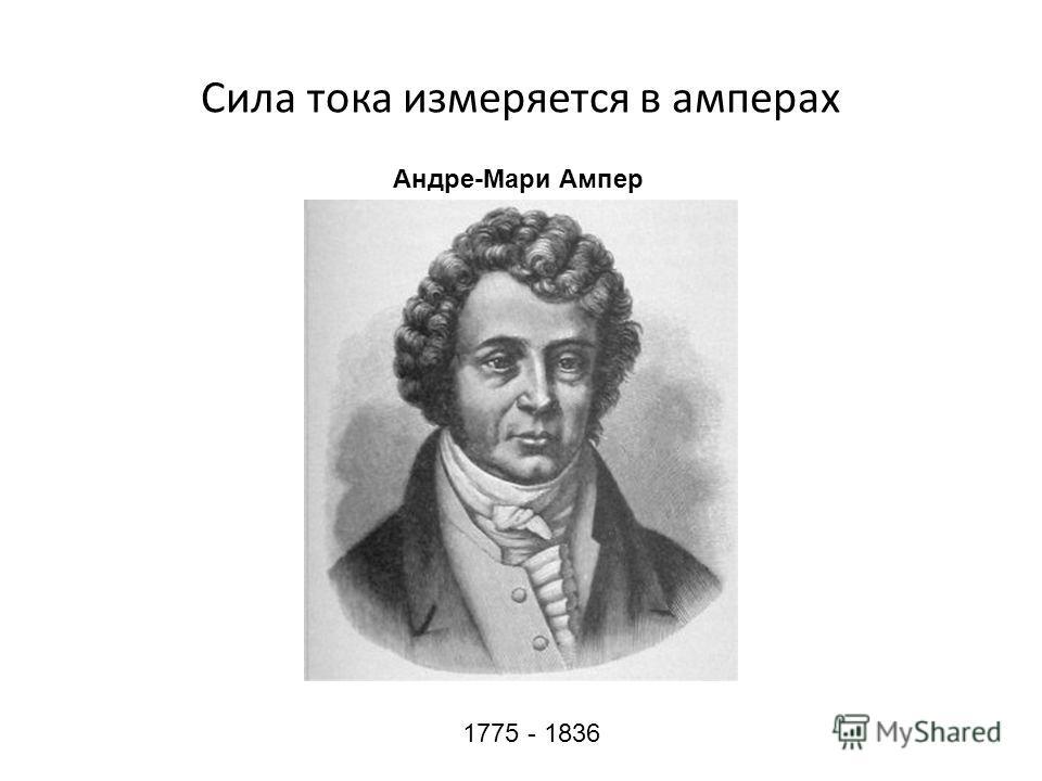 Сила тока измеряется в амперах 1775 - 1836 Андре-Мари Ампер