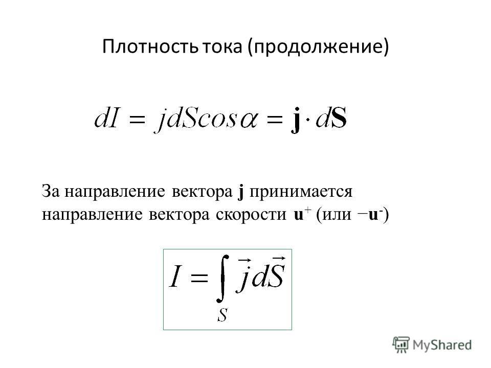 Плотность тока (продолжение) За направление вектора j принимается направление вектора скорости u + (или u - )