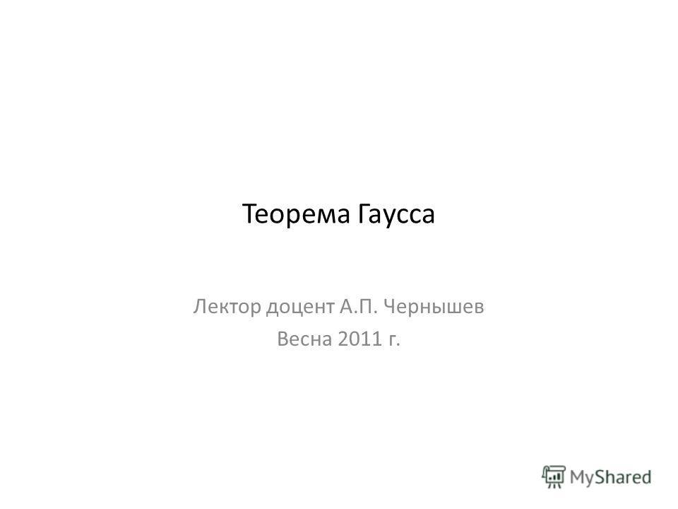 Теорема Гаусса Лектор доцент А.П. Чернышев Весна 2011 г.