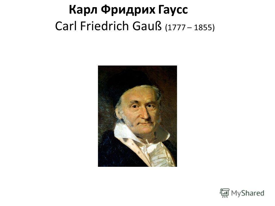 Карл Фридрих Гаусс Carl Friedrich Gauß (1777 – 1855)