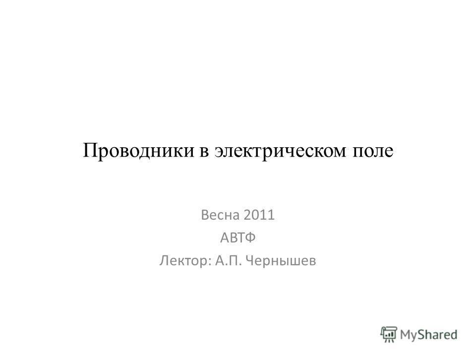 Проводники в электрическом поле Весна 2011 АВТФ Лектор: А.П. Чернышев