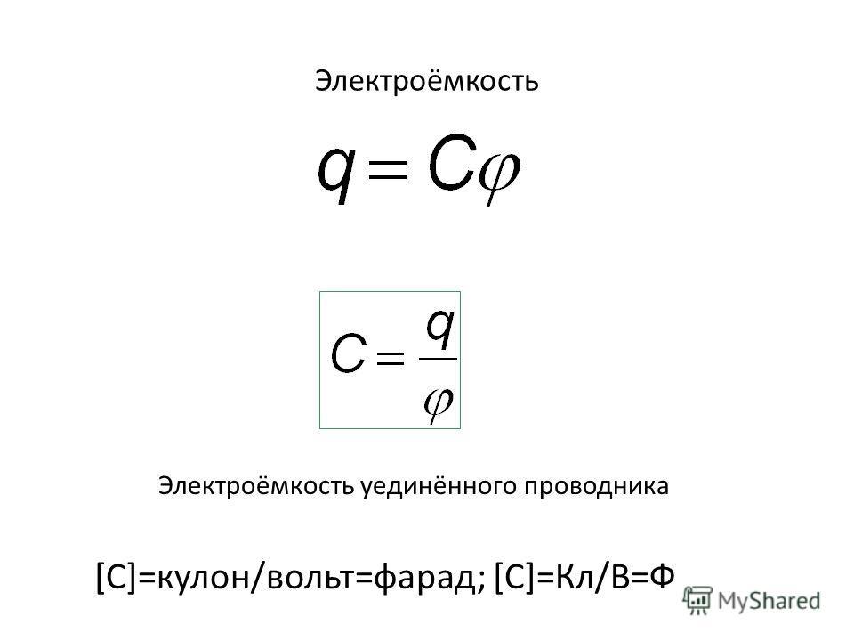 Электроёмкость Электроёмкость уединённого проводника [C]=кулон/вольт=фарад; [C]=Кл/В=Ф