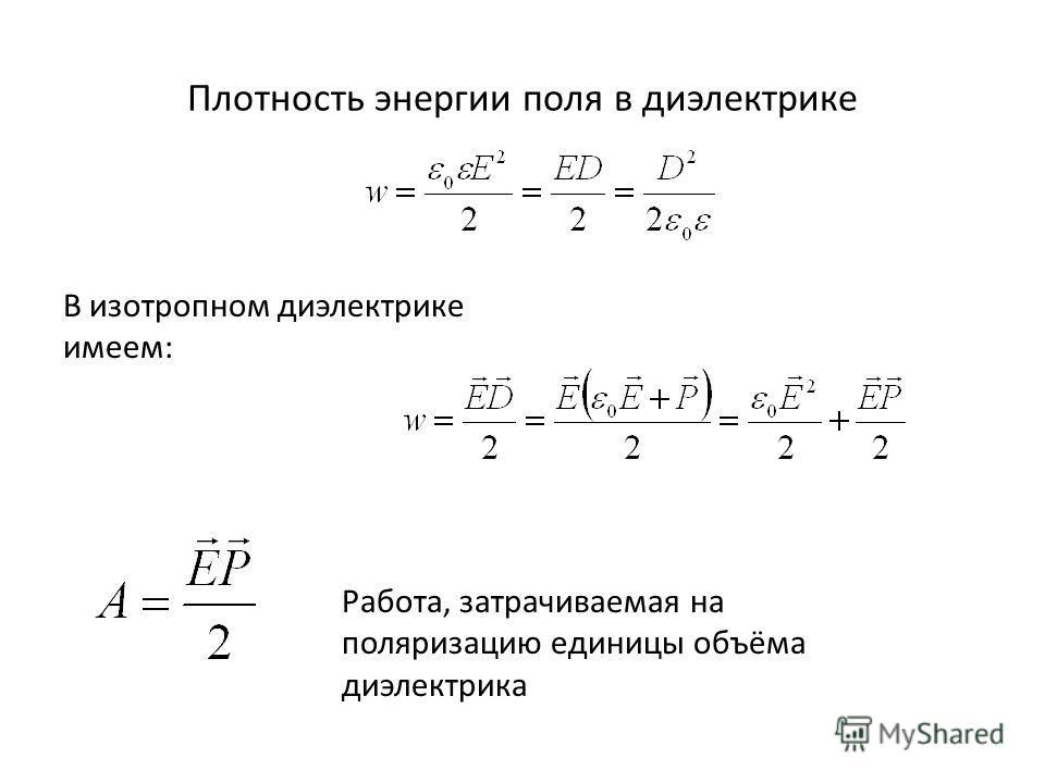 Плотность энергии поля в диэлектрике В изотропном диэлектрике имеем: Работа, затрачиваемая на поляризацию единицы объёма диэлектрика