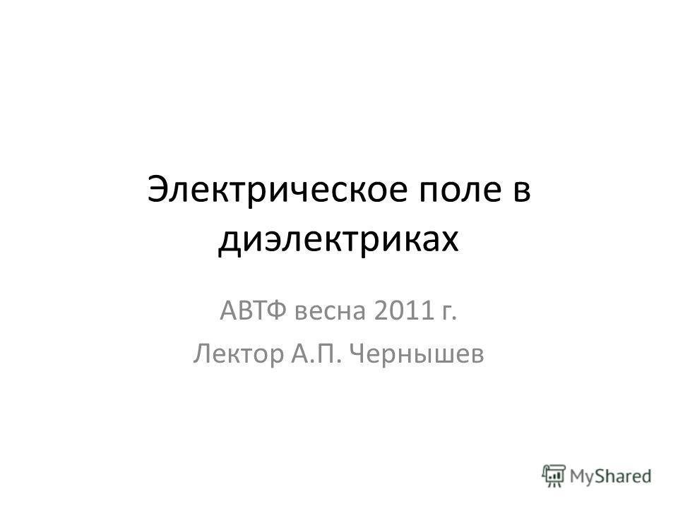 Электрическое поле в диэлектриках АВТФ весна 2011 г. Лектор А.П. Чернышев