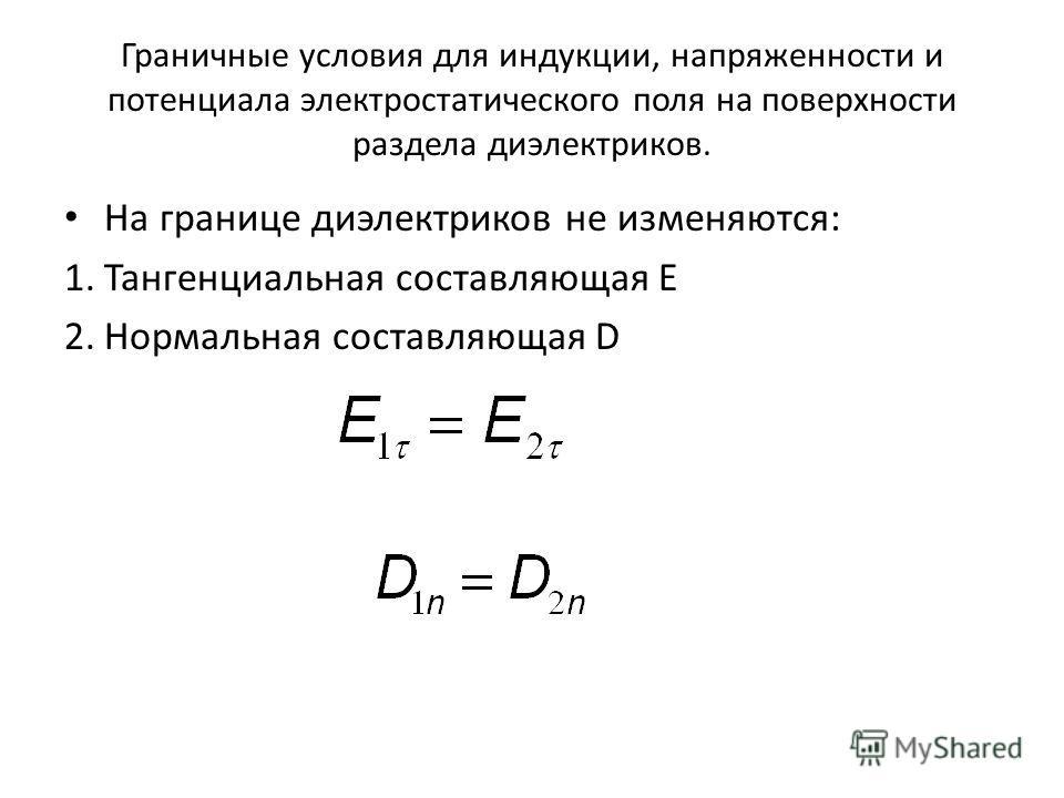 Граничные условия для индукции, напряженности и потенциала электростатического поля на поверхности раздела диэлектриков. На границе диэлектриков не изменяются: 1.Тангенциальная составляющая E 2.Нормальная составляющая D