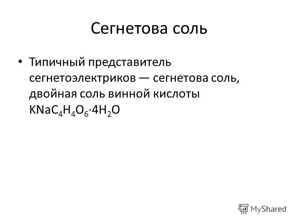 Сегнетова соль Типичный представитель сегнетоэлектриков сегнетова соль, двойная соль винной кислоты KNaC 4 H 4 O 6 ·4Н 2 О