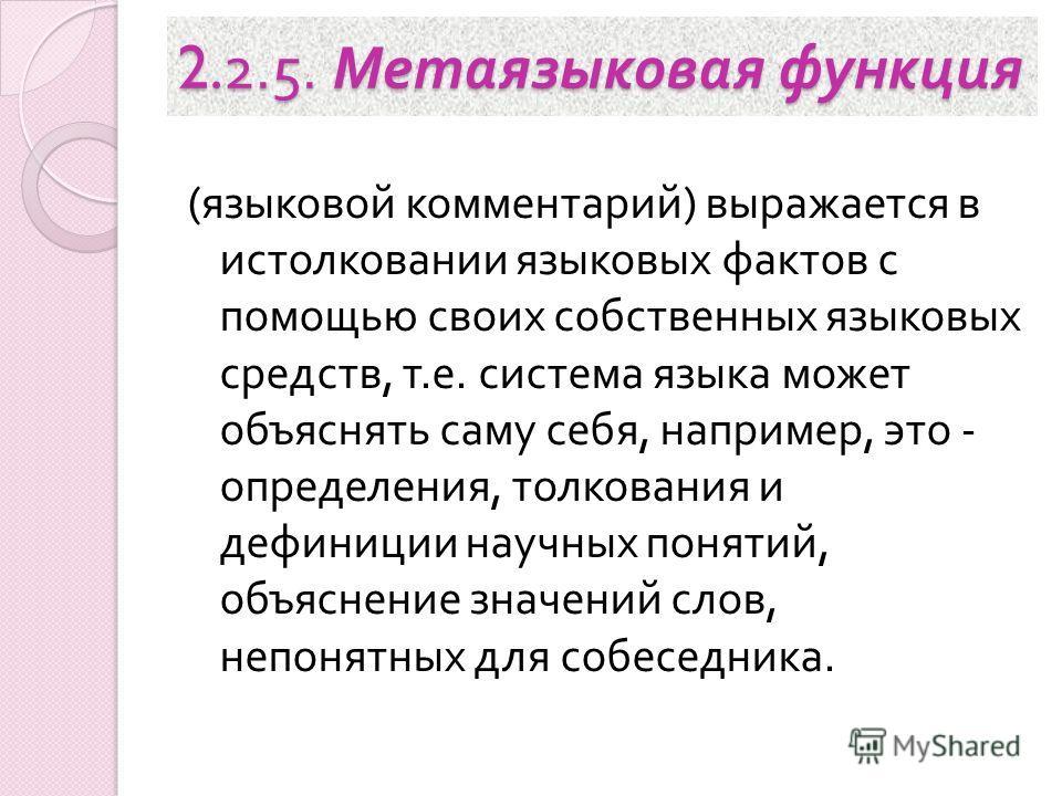 2.2.5. Метаязыковая функция ( языковой комментарий ) выражается в истолковании языковых фактов с помощью своих собственных языковых средств, т. е. система языка может объяснять саму себя, например, это - определения, толкования и дефиниции научных по