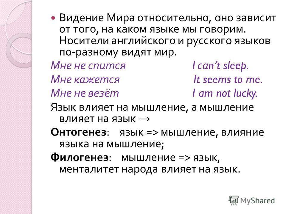 Видение Мира относительно, оно зависит от того, на каком языке мы говорим. Носители английского и русского языков по - разному видят мир. Мне не спится I са nt sleep. Мне кажется It seems to me. Мне не везёт I am not lucky. Язык влияет на мышление, а