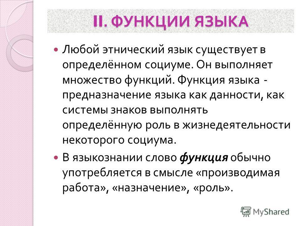 II. ФУНКЦИИ ЯЗЫКА Любой этнический язык существует в определённом социуме. Он выполняет множество функций. Функция языка - предназначение языка как данности, как системы знаков выполнять определённую роль в жизнедеятельности некоторого социума. В язы