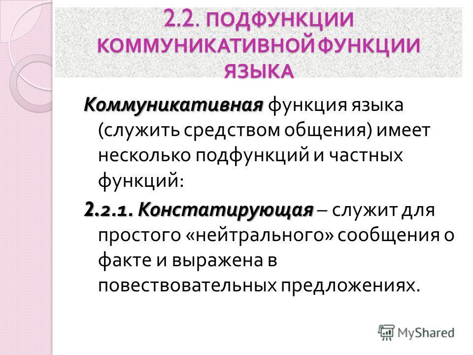 2.2. ПОДФУНКЦИИ КОММУНИКАТИВНОЙ ФУНКЦИИ ЯЗЫКА Коммуникативная Коммуникативная функция языка ( служить средством общения ) имеет несколько подфункций и частных функций : 2.2.1. Констатирующая 2.2.1. Констатирующая – служит для простого « нейтрального