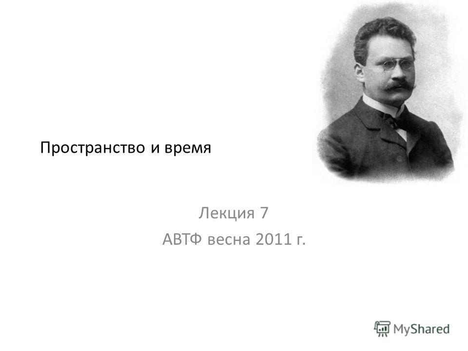 Пространство и время Лекция 7 АВТФ весна 2011 г.