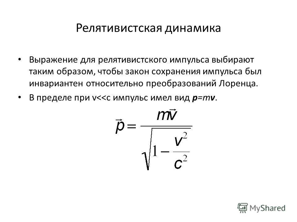 Релятивистская динамика Выражение для релятивистского импульса выбирают таким образом, чтобы закон сохранения импульса был инвариантен относительно преобразований Лоренца. В пределе при v