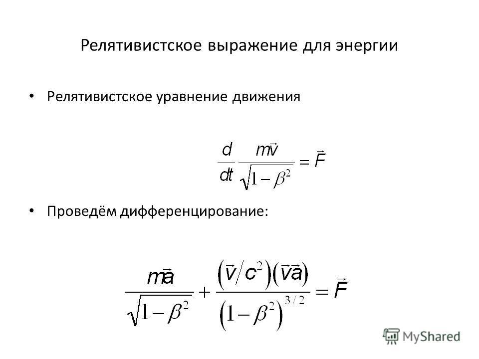 Релятивистское выражение для энергии Релятивистское уравнение движения Проведём дифференцирование:
