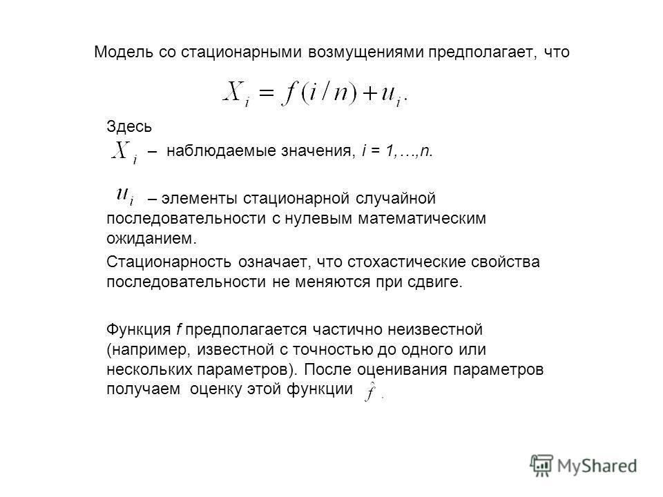 Модель со стационарными возмущениями предполагает, что Здесь – наблюдаемые значения, i = 1,…,n. – элементы стационарной случайной последовательности с нулевым математическим ожиданием. Стационарность означает, что стохастические свойства последовател