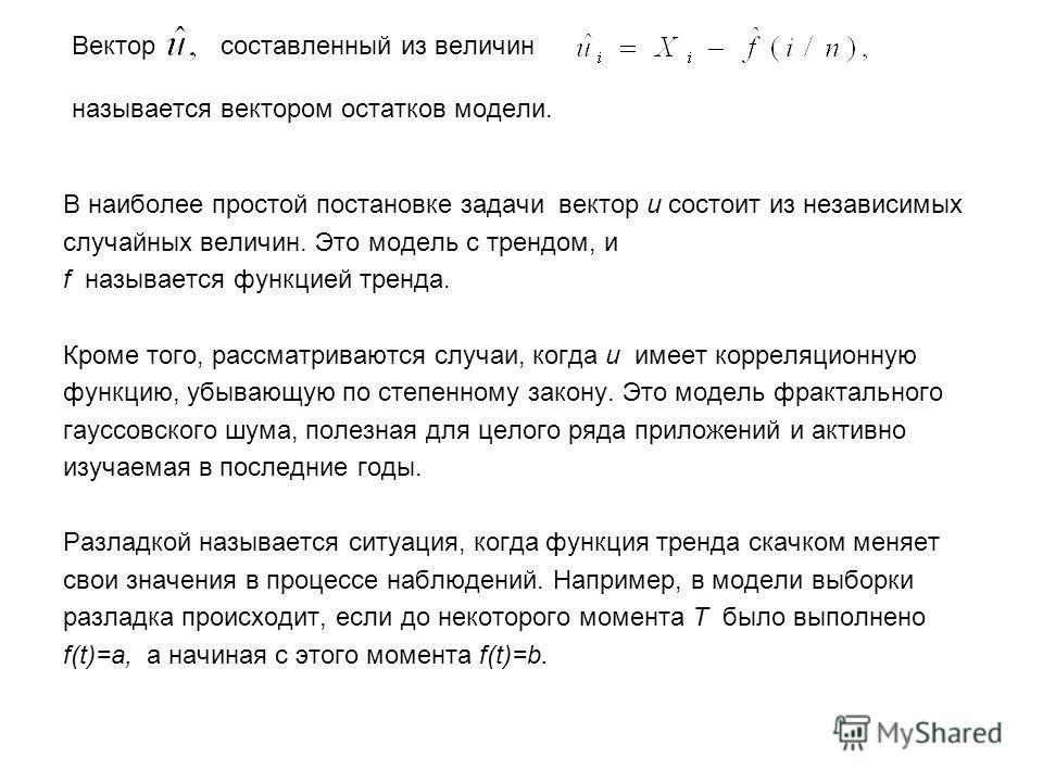 Вектор составленный из величин называется вектором остатков модели. В наиболее простой постановке задачи вектор u состоит из независимых случайных величин. Это модель с трендом, и f называется функцией тренда. Кроме того, рассматриваются случаи, когд
