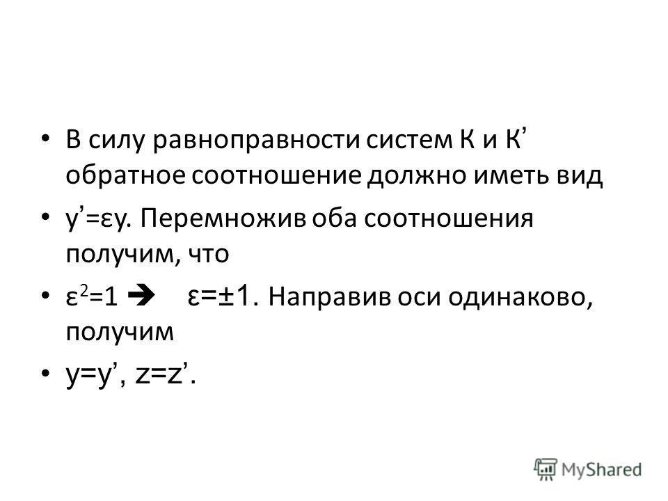 В силу равноправности систем К и К обратное соотношение должно иметь вид y=εy. Перемножив оба соотношения получим, что ε 2 =1 ε=±1. Направив оси одинаково, получим y=y, z=z.