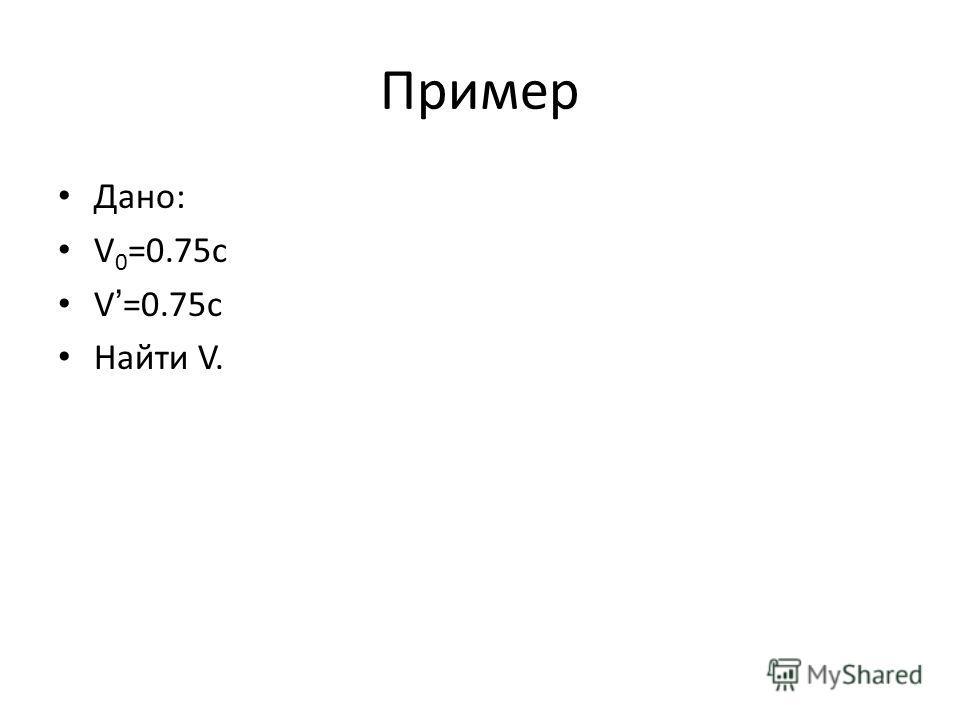 Пример Дано: V 0 =0.75c V=0.75c Найти V.