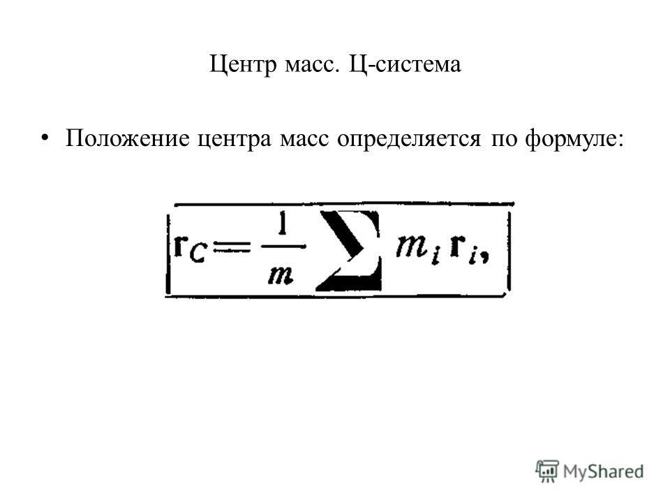 Центр масс. Ц-система Положение центра масс определяется по формуле: