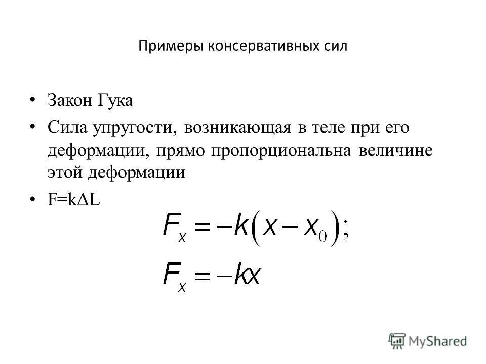 Примеры консервативных сил Закон Гука Сила упругости, возникающая в теле при его деформации, прямо пропорциональна величине этой деформации F=kΔL