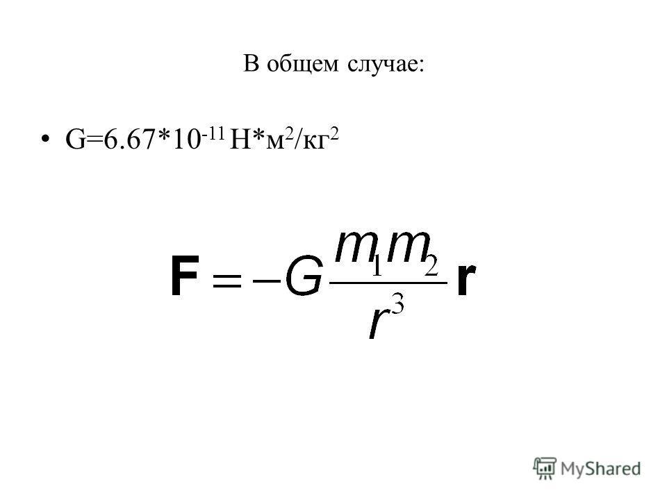 В общем случае: G=6.67*10 -11 Н*м 2 /кг 2