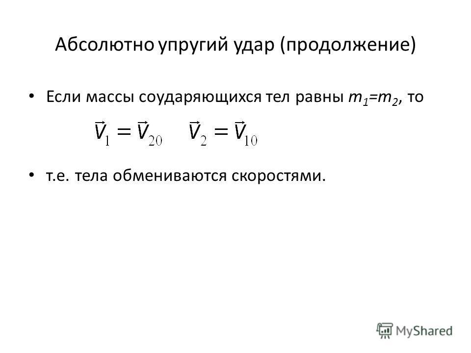 Абсолютно упругий удар (продолжение) Если массы соударяющихся тел равны m 1 =m 2, то т.е. тела обмениваются скоростями.