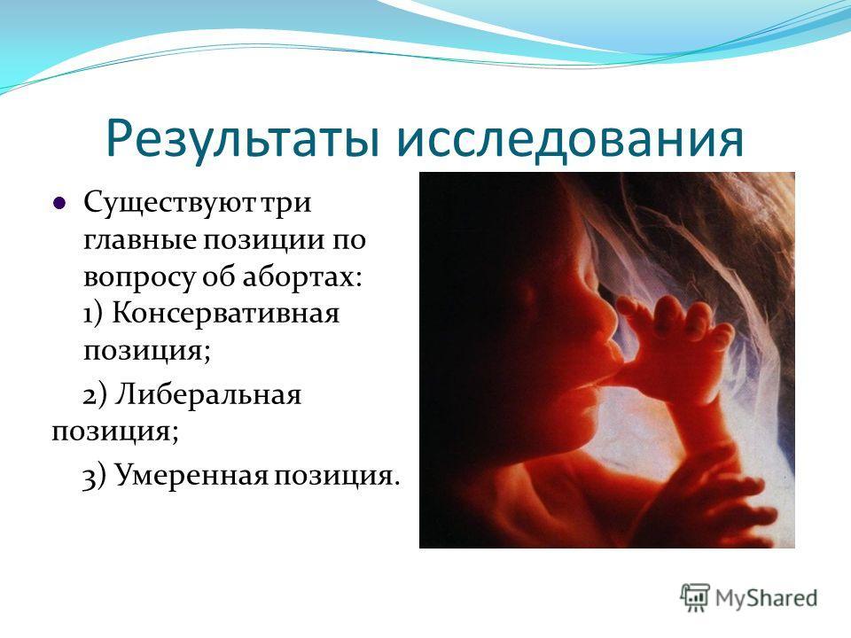 Результаты исследования Существуют три главные позиции по вопросу об абортах: 1) Консервативная позиция; 2) Либеральная позиция; 3) Умеренная позиция.