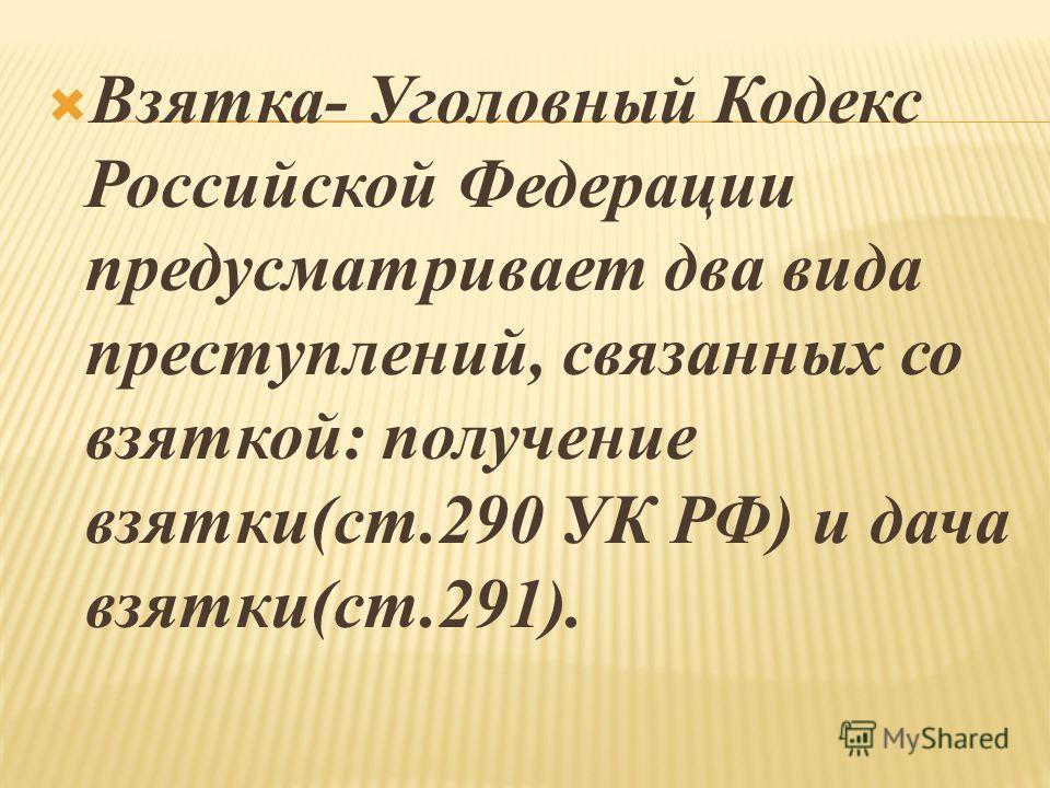 Взятка- Уголовный Кодекс Российской Федерации предусматривает два вида преступлений, связанных со взяткой: получение взятки(ст.290 УК РФ) и дача взятки(ст.291).