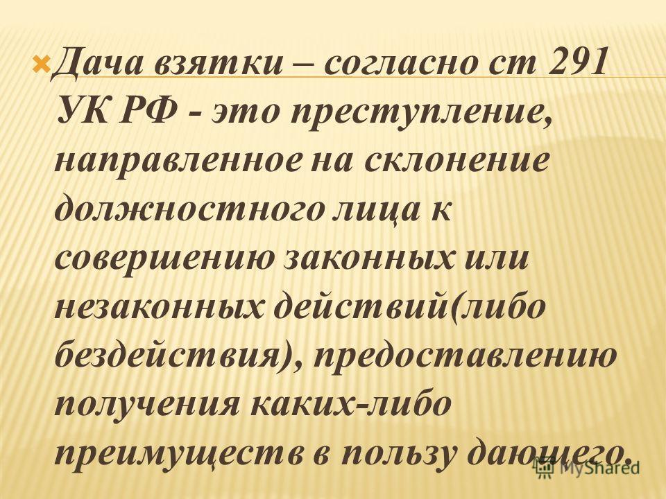 Дача взятки – согласно ст 291 УК РФ - это преступление, направленное на склонение должностного лица к совершению законных или незаконных действий(либо бездействия), предоставлению получения каких-либо преимуществ в пользу дающего.