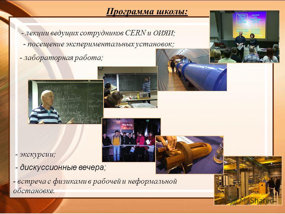 - дискуссионные вечера; Программа школы: - лекции ведущих сотрудников CERN и ОИЯИ ; - посещение экспериментальных установок; - лабораторная работа; - встреча с физиками в рабочей и неформальной обстановке. - экскурсии;