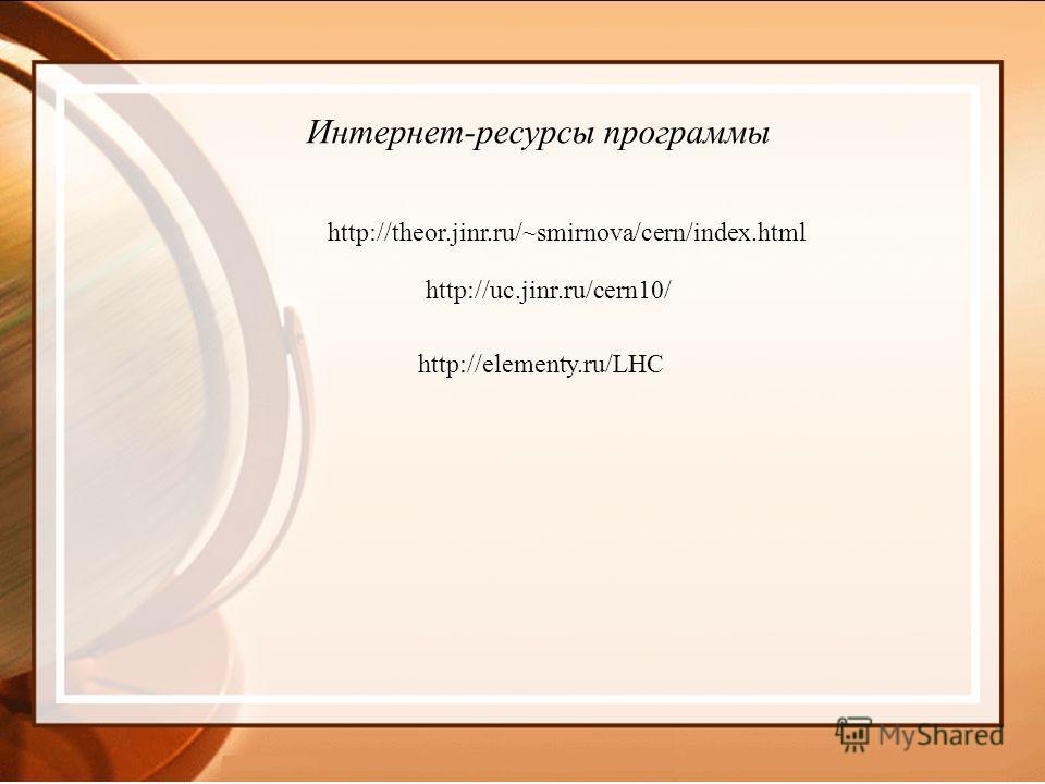 http://elementy.ru/LHC http://theor.jinr.ru/~smirnova/cern/index.html Интернет-ресурсы программы http://uc.jinr.ru/cern10/