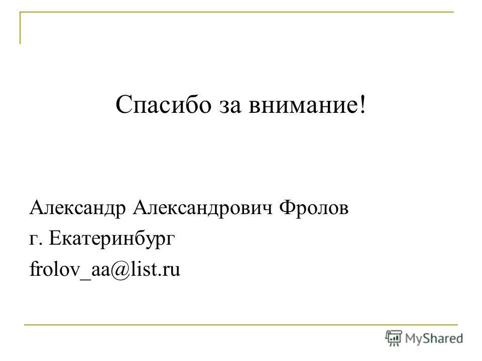 Спасибо за внимание! Александр Александрович Фролов г. Екатеринбург frolov_aa@list.ru