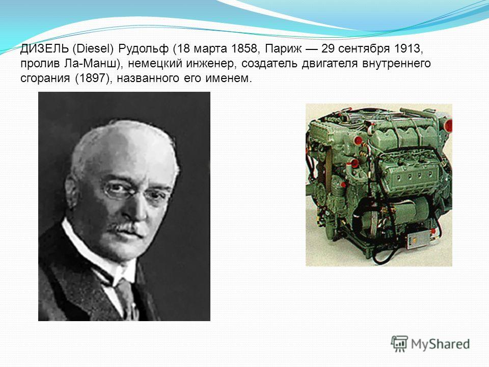 ДИЗЕЛЬ (Diesel) Рудольф (18 марта 1858, Париж 29 сентября 1913, пролив Ла-Манш), немецкий инженер, создатель двигателя внутреннего сгорания (1897), названного его именем.