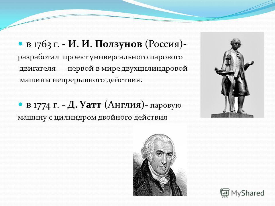 в 1763 г. - И. И. Ползунов (Россия)- разработал проект универсального парового двигателя первой в мире двухцилиндровой машины непрерывного действия. в 1774 г. - Д. Уатт (Англия)- паровую машину с цилиндром двойного действия