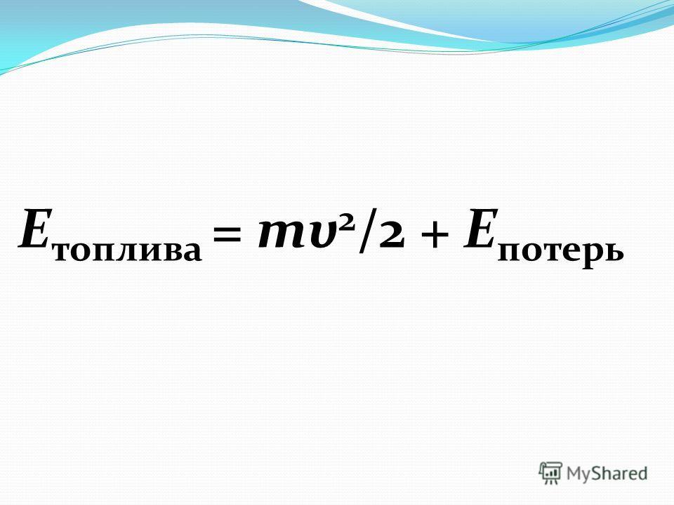 Е топлива = mυ 2 /2 + Е потерь