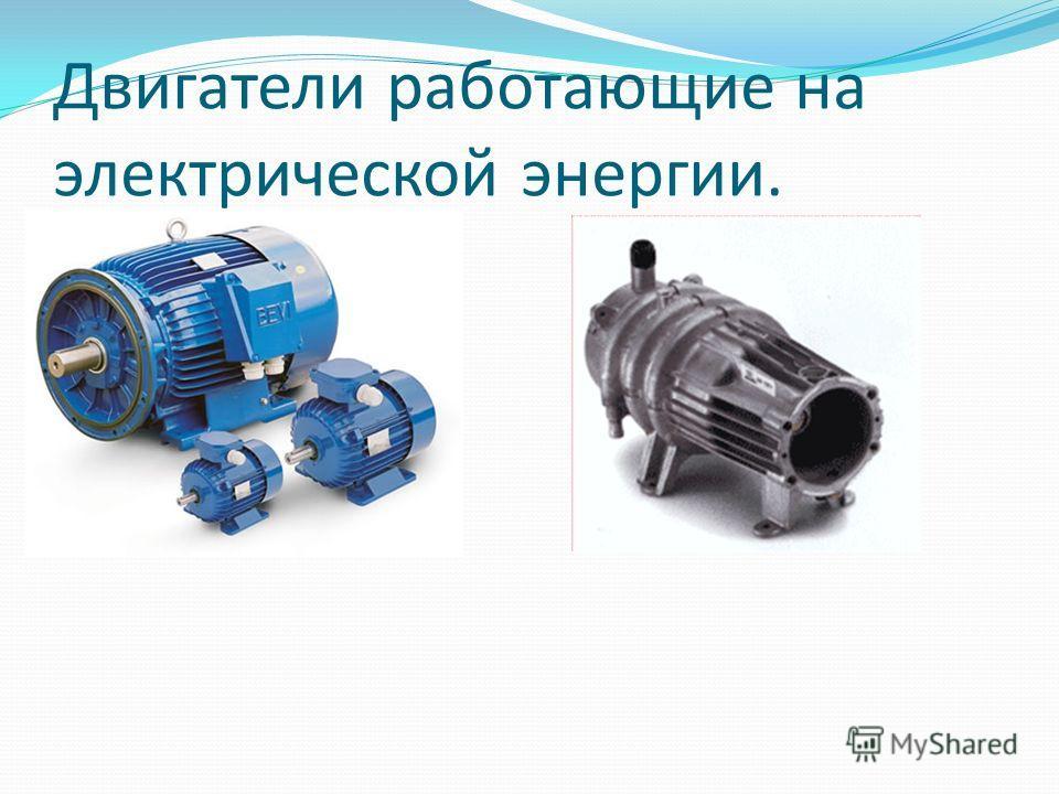 Двигатели работающие на электрической энергии.