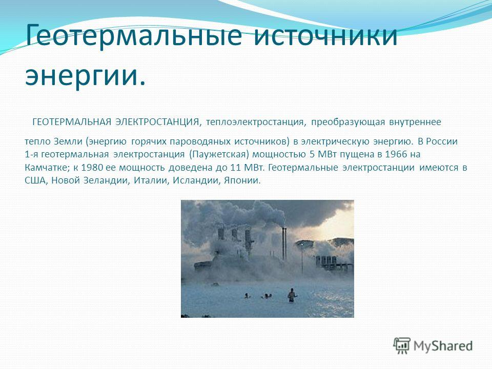 Геотермальные источники энергии. ГЕОТЕРМАЛЬНАЯ ЭЛЕКТРОСТАНЦИЯ, теплоэлектростанция, преобразующая внутреннее тепло Земли (энергию горячих пароводяных источников) в электрическую энергию. В России 1-я геотермальная электростанция (Паужетская) мощность