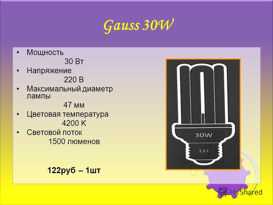 Gauss 30W Мощность 30 Вт Напряжение 220 В Максимальный диаметр лампы 47 мм Цветовая температура 4200 K Световой поток 1500 люменов 122руб – 1шт