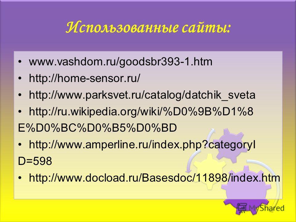 Использованные сайты: www.vashdom.ru/goodsbr393-1.htm http://home-sensor.ru/ http://www.parksvet.ru/catalog/datchik_sveta http://ru.wikipedia.org/wiki/%D0%9B%D1%8 E%D0%BC%D0%B5%D0%BD http://www.amperline.ru/index.php?categoryI D=598 http://www.docloa