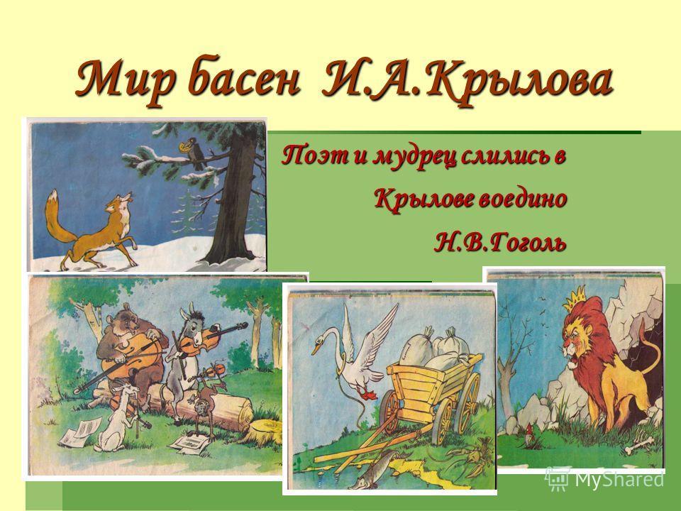 Мир басен И.А.Крылова Поэт и мудрец слились в Крылове воедино Крылове воединоН.В.Гоголь