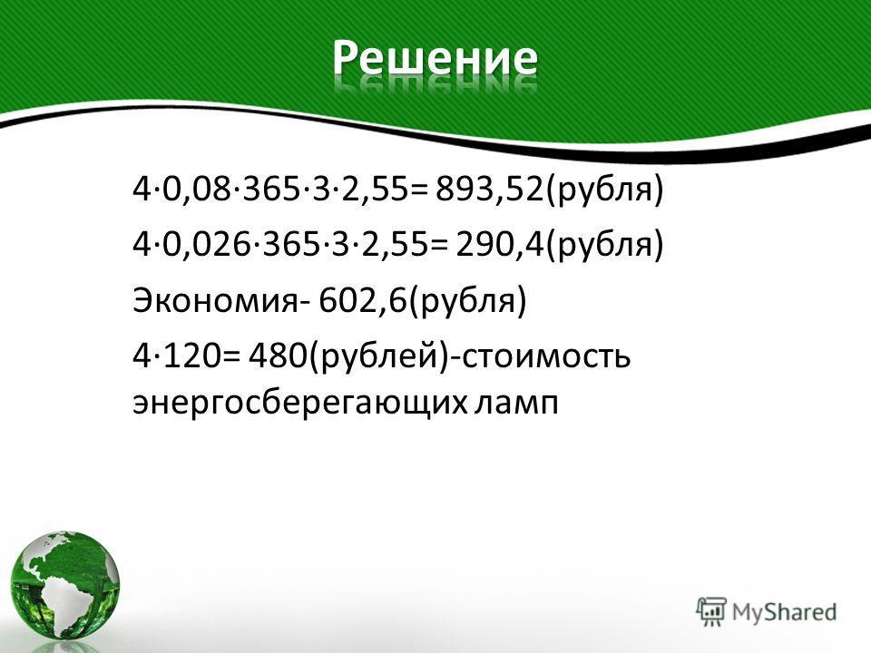 4·0,08·365·3·2,55= 893,52(рубля) 4·0,026·365·3·2,55= 290,4(рубля) Экономия- 602,6(рубля) 4·120= 480(рублей)-стоимость энергосберегающих ламп