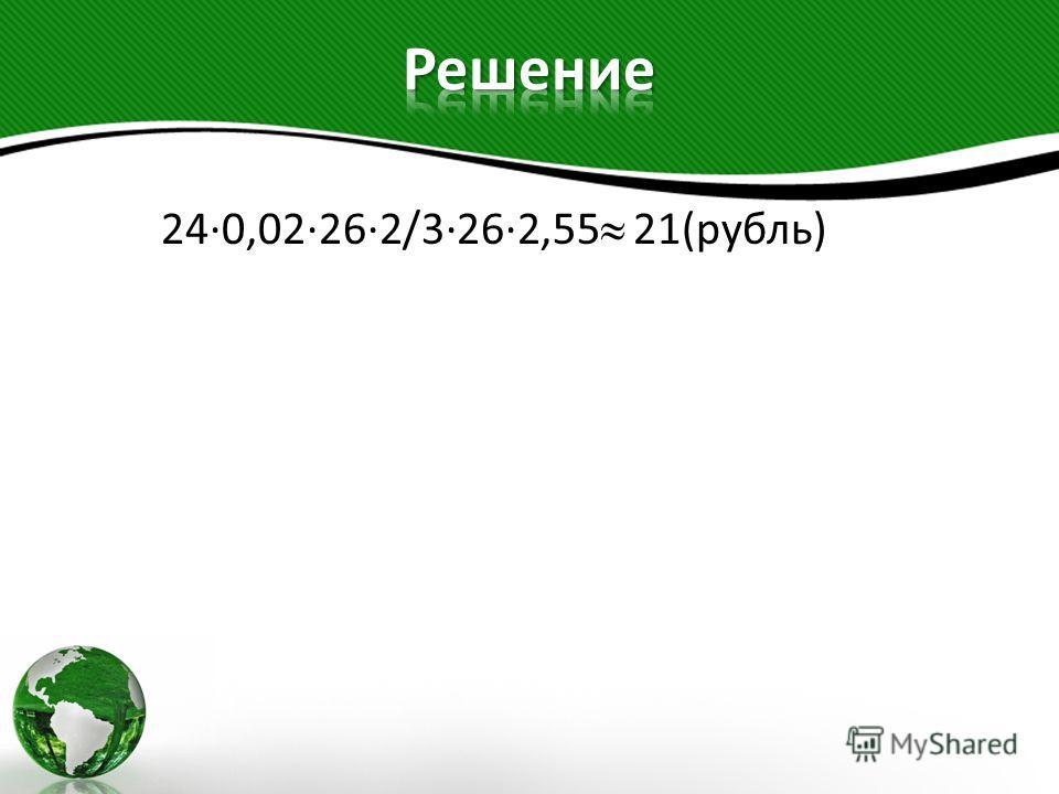 24·0,02·26·2/3·26·2,55 21(рубль)