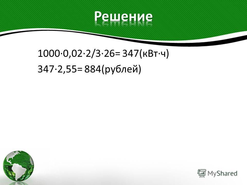 1000·0,02·2/3·26= 347(кВт·ч) 347·2,55= 884(рублей)