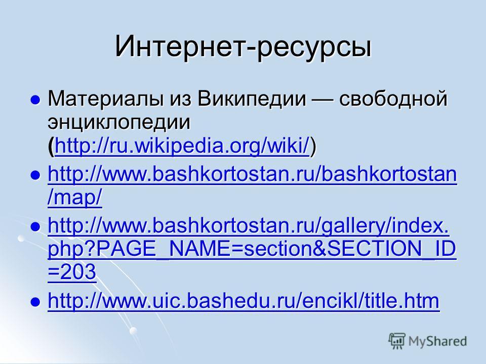 Интернет-ресурсы Материалы из Википедии свободной энциклопедии (http://ru.wikipedia.org/wiki/) Материалы из Википедии свободной энциклопедии (http://ru.wikipedia.org/wiki/)http://ru.wikipedia.org/wiki/ http://www.bashkortostan.ru/bashkortostan /map/