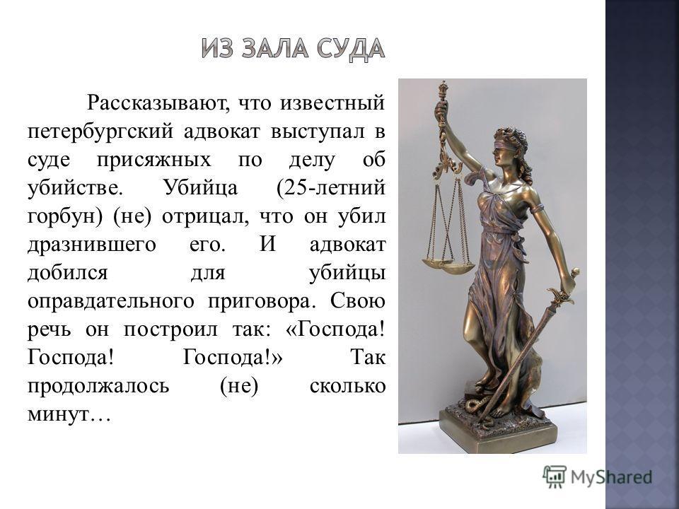 Рассказывают, что известный петербургский адвокат выступал в суде присяжных по делу об убийстве. Убийца (25-летний горбун) (не) отрицал, что он убил дразнившего его. И адвокат добился для убийцы оправдательного приговора. Свою речь он построил так: «