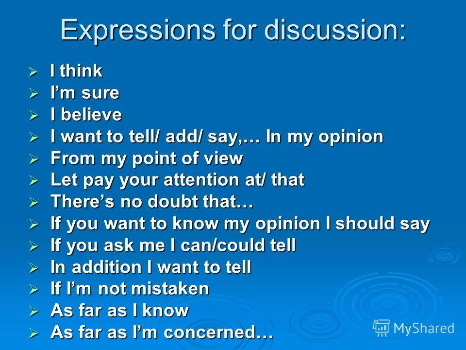 Expressions for discussion: I think I think Im sure Im sure I believe I believe I want to tell/ add/ say,… In my opinion I want to tell/ add/ say,… In my opinion From my point of view From my point of view Let pay your attention at/ that Let pay your
